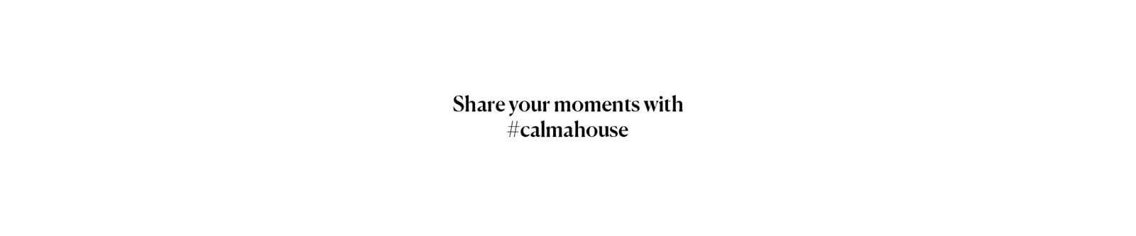 Share you moments with Calma House